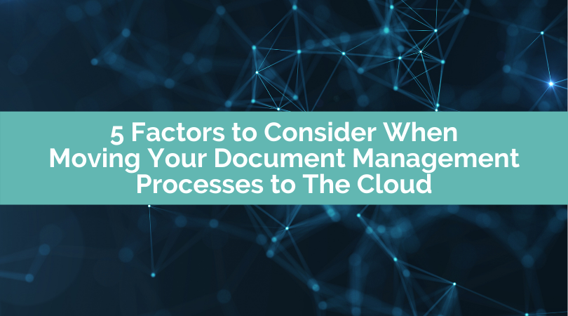 5 Factors to Consider When Moving Your Document Management Processes to The Cloud